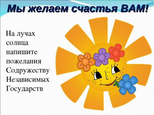 Мы желаем счастья ВАМ! На лучах солнца напишите пожелания Содружеству Независимых Государств