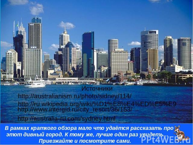 Источники http://australianism.ru/photo/sidney/114/ http://ru.wikipedia.org/wiki/%D1%E8%E4%ED%E5%E9 http://australia-ru.com/sydney.html В рамках краткого обзора мало что удаётся рассказать про этот дивный город. К тому же, лучше один раз увидеть… Пр…
