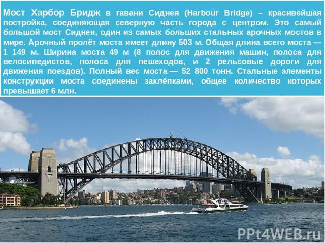 Важные достопримечательности города сконцентрированы, главным образом, в одной из самых замечательных гаваней на австралийском побережье. Символом Сиднея является знаменитый мост Харбор- Бридж, с арки которого туристы могут рассматривать весь город …