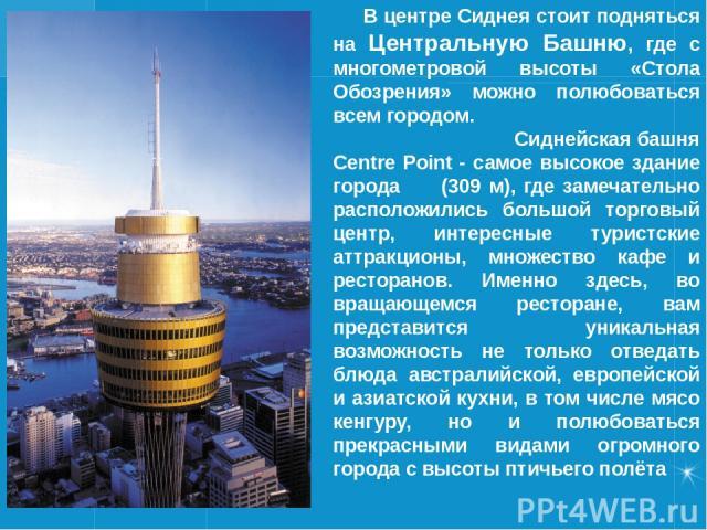 В центре Сиднея стоит подняться на Центральную Башню, где с многометровой высоты «Стола Обозрения» можно полюбоваться всем городом. Сиднейская башня Centre Point - самое высокое здание города (309 м), где замечательно расположились большой торговый …
