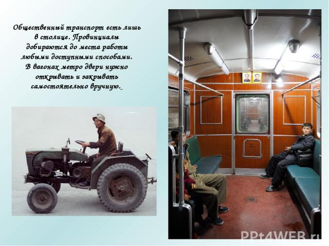 Общественный транспорт есть лишь в столице. Провинциалы добираются до места работы любыми доступными способами. В вагонах метро двери нужно открывать и закрывать самостоятельно вручную.