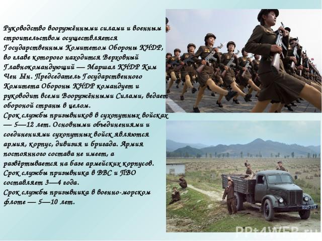 Руководство вооружёнными силами и военным строительством осуществляется Государственным Комитетом Обороны КНДР, во главе которого находится Верховный Главнокомандующий — Маршал КНДР Ким Чен Ын. Председатель Государственного Комитета Обороны КНДР ком…