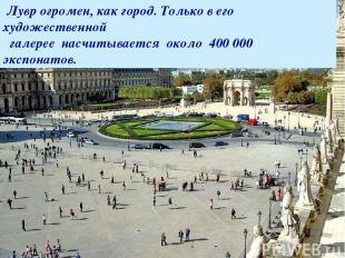 Лувр огромен, как город. Только в его художественной галерее насчитывается около