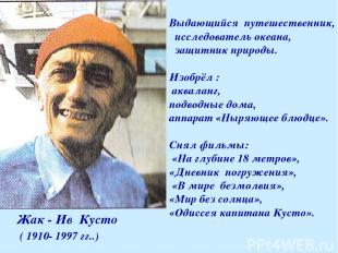 Жак - Ив Кусто ( 1910- 1997 гг..) Выдающийся путешественник, исследователь океан
