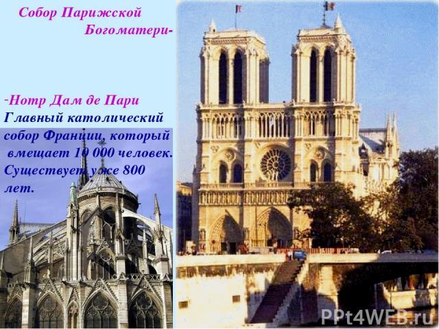 Собор Парижской Богоматери- Нотр Дам де Пари Главный католический собор Франции, который вмещает 10 000 человек. Существует уже 800 лет.