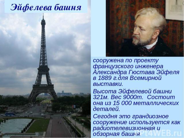 сооружена по проекту французского инженера Александра Гюстава Эйфеля в 1889 г.для Всемирной выставки. Высота Эйфелевой башни 321м. Вес 9000т. Состоит она из 15 000 металлических деталей. Сегодня это грандиозное сооружение используется как радиотелев…