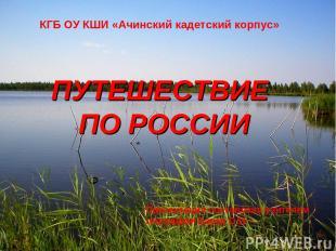 ПУТЕШЕСТВИЕ ПО РОССИИ КГБ ОУ КШИ «Ачинский кадетский корпус» Презентация составл