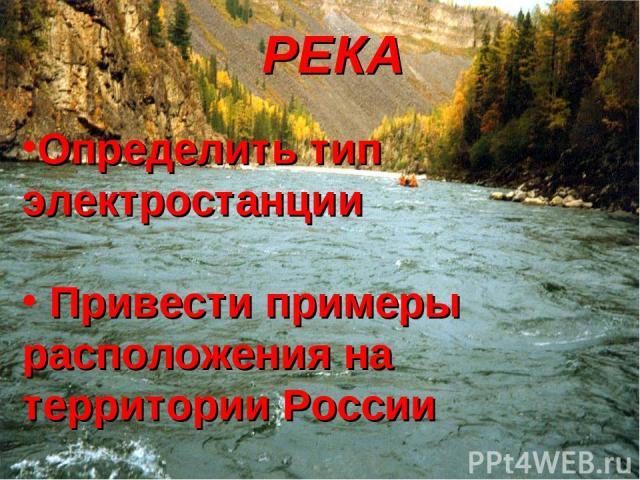 РЕКА Определить тип электростанции Привести примеры расположения на территории России