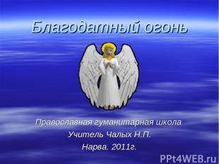 Благодатный огонь Православная гуманитарная школа Учитель Чалых Н.П. Нарва. 2011