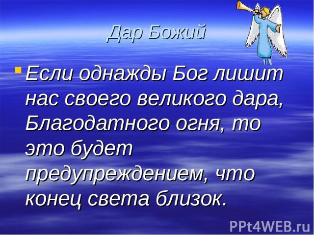 Дар Божий Если однажды Бог лишит нас своего великого дара, Благодатного огня, то это будет предупреждением, что конец света близок.