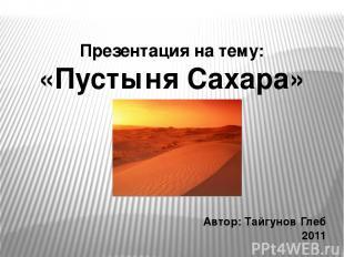 Презентация на тему: «Пустыня Сахара» Автор: Тайгунов Глеб 2011