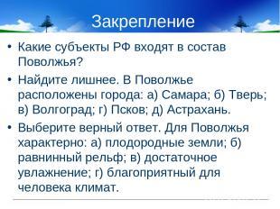 Закрепление Какие субъекты РФ входят в состав Поволжья? Найдите лишнее. В Поволж