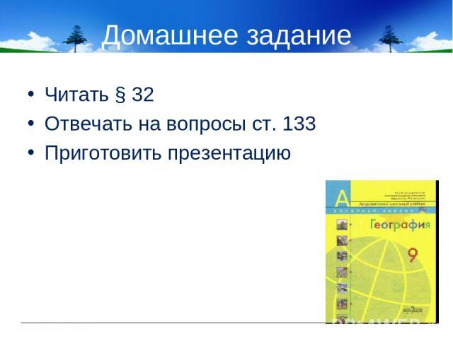 Домашнее задание Читать § 32 Отвечать на вопросы ст. 133 Приготовить презентацию