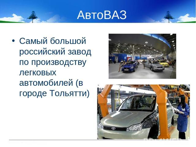 АвтоВАЗ Самый большой российский завод по производству легковых автомобилей (в городе Тольятти)