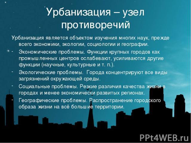 Урбанизация – узел противоречий Урбанизация является объектом изучения многих наук, прежде всего экономики, экологии, социологии и географии. Экономические проблемы. Функции крупных городов как промышленных центров ослабевают, усиливаются другие фун…