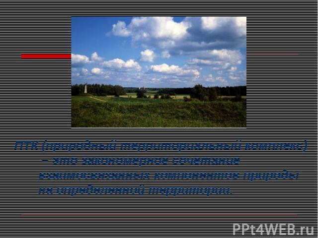 ПТК (природный территориальный комплекс) – это закономерное сочетание взаимосвязанных компонентов природы на определенной территории.