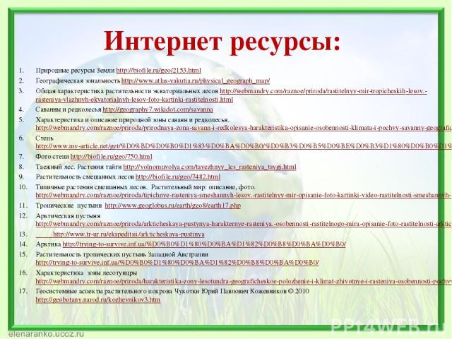 Интернет ресурсы: Природные ресурсы Земли http://biofile.ru/geo/2153.html Географическая зональность http://www.atlas-yakutia.ru/physical_geograph_map/ Общая характеристика растительности экваториальных лесов http://webmandry.com/raznoe/priroda/rast…