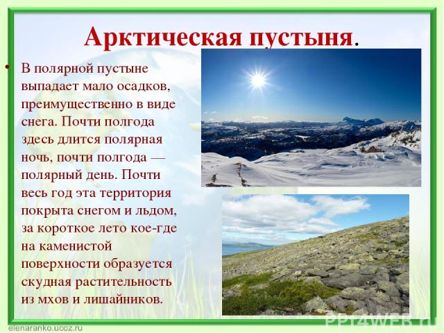 Арктическая пустыня. В полярной пустыне выпадает мало осадков, преимущественно в виде снега. Почти полгода здесь длится полярная ночь, почти полгода — полярный день. Почти весь год эта территория покрыта снегом и льдом, за короткое лето кое-где на к…