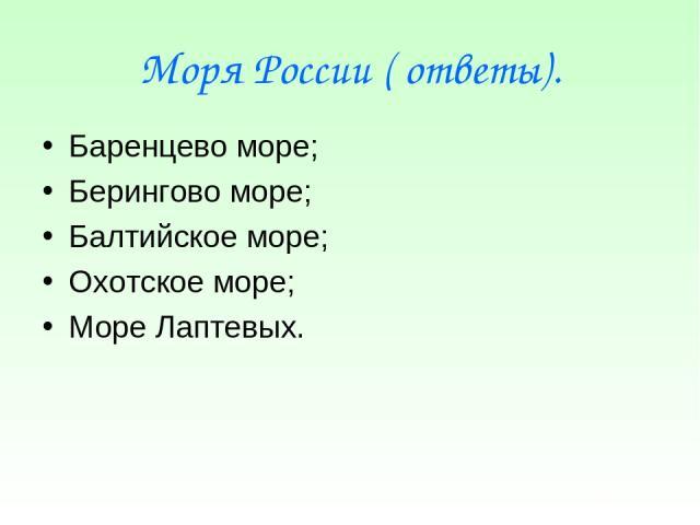 Моря России ( ответы). Баренцево море; Берингово море; Балтийское море; Охотское море; Море Лаптевых.