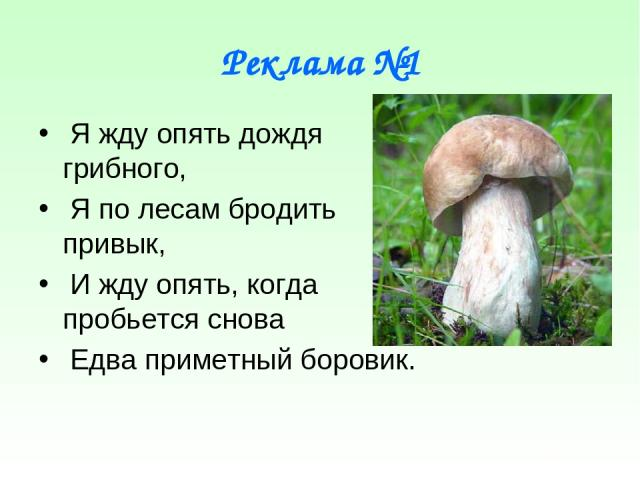 Реклама №1 Я жду опять дождя грибного, Я по лесам бродить привык, И жду опять, когда пробьется снова Едва приметный боровик.