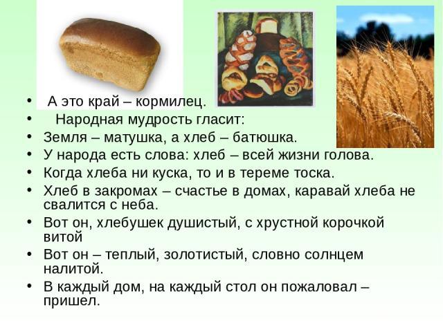 А это край – кормилец. Народная мудрость гласит: Земля – матушка, а хлеб – батюшка. У народа есть слова: хлеб – всей жизни голова. Когда хлеба ни куска, то и в тереме тоска. Хлеб в закромах – счастье в домах, каравай хлеба не свалится с неба. Вот он…