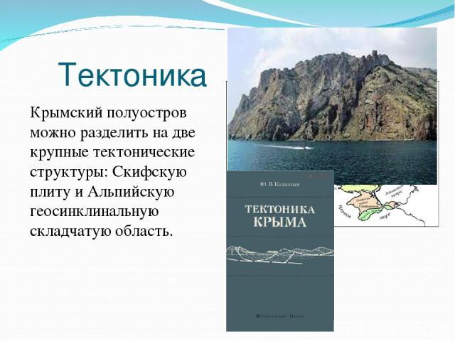 Тектоника Крымский полуостров можно разделить на две крупные тектонические структуры: Cкифскую плиту и Альпийскую геосинклинальную складчатую область.