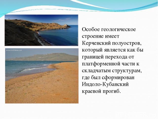 Особое геологическое строение имеет Керченский полуостров, который является как бы границей перехода от платформенной части к складчатым структурам, где был сформирован Индоло-Кубанский краевой прогиб.
