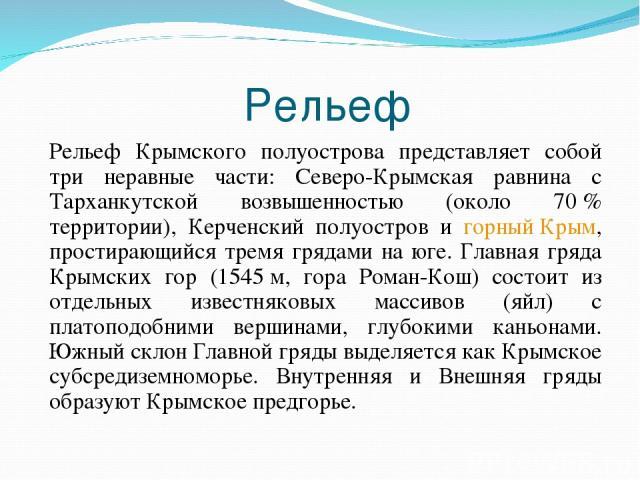 Рельеф Рельеф Крымского полуострова представляет собой три неравные части: Северо-Крымская равнина с Тарханкутской возвышенностью (около 70% территории), Керченский полуостров и горный Крым, простирающийся тремя грядами на юге. Главная гряда Крымск…