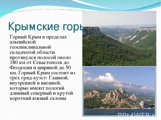 Крымские горы Горный Крым в пределах альпийской геосинклинальной складчатой области протянулся полосой около 180 км от Севастополя до Феодосии и шириной до 50 км. Горный Крым состоит из трех гряд-куэст: Главной, внутренней и внешней, которые имеют п…