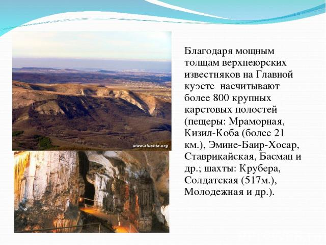 Благодаря мощным толщам верхнеюрских известняков на Главной куэсте насчитывают более 800 крупных карстовых полостей (пещеры: Мраморная, Кизил-Коба (более 21 км.), Эмине-Баир-Хосар, Ставрикайская, Басман и др.; шахты: Крубера, Солдатская (517м.), Мол…