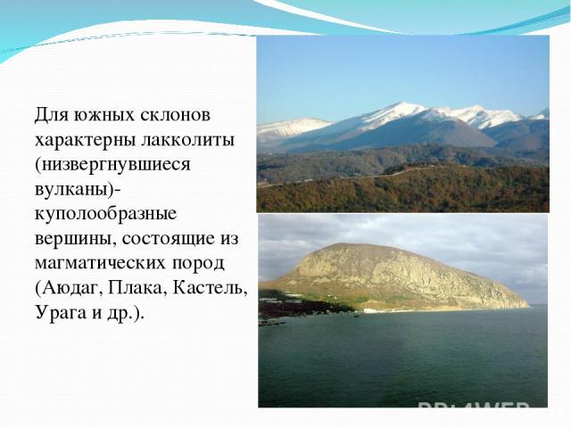 Для южных склонов характерны лакколиты (низвергнувшиеся вулканы)- куполообразные вершины, состоящие из магматических пород (Аюдаг, Плака, Кастель, Урага и др.).