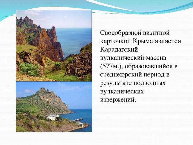 Своеобразной визитной карточкой Крыма является Карадагский вулканический массив (577м.), образовавшийся в среднеюрский период в результате подводных вулканических извержений.