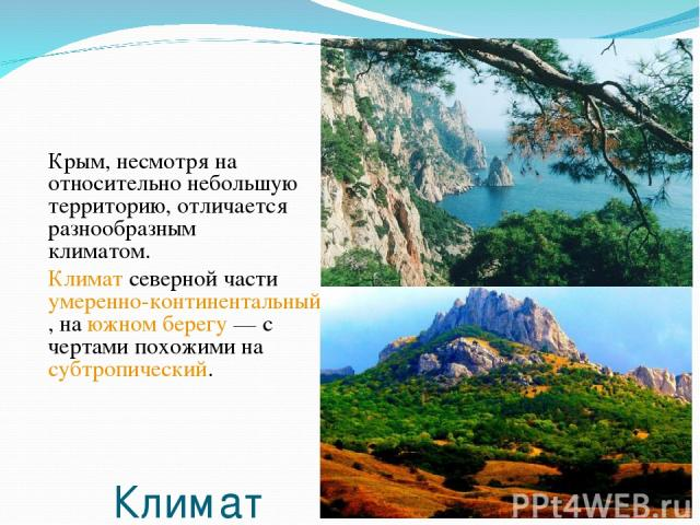 Климат Крым, несмотря на относительно небольшую территорию, отличается разнообразным климатом. Климат северной части умеренно-континентальный, на южном берегу— с чертами похожими на субтропический.