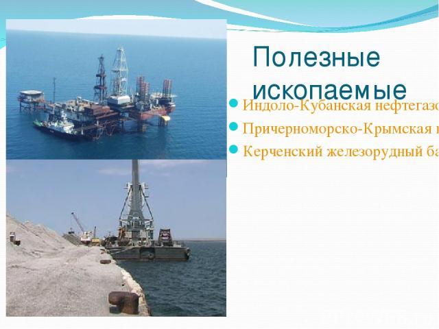 Полезные ископаемые Индоло-Кубанская нефтегазоносная область Причерноморско-Крымская нефтегазоносная область Керченский железорудный бассейн