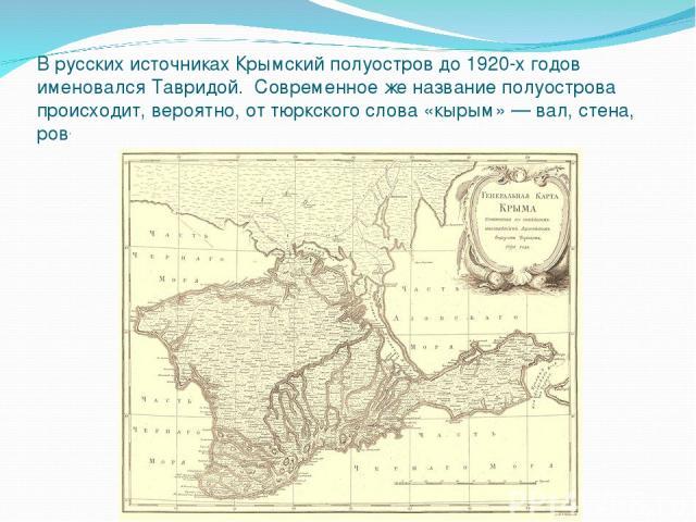 В русских источниках Крымский полуостров до 1920-х годов именовался Тавридой. Современное же название полуострова происходит, вероятно, от тюркского слова «кырым»— вал, стена, ров.