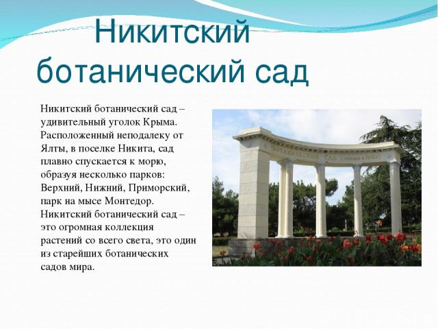 Никитский ботанический сад Никитский ботанический сад – удивительный уголок Крыма. Расположенный неподалеку от Ялты, в поселке Никита, сад плавно спускается к морю, образуя несколько парков: Верхний, Нижний, Приморский, парк на мысе Монтедор. Никитс…
