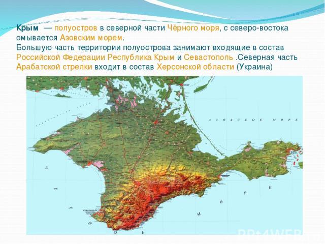 Крым — полуостров в северной части Чёрного моря, с северо-востока омывается Азовским морем. Бо льшую часть территории полуострова занимают входящие в состав Российской Федерации Республика Крым и Севастополь .Северная часть Арабатской стрелки входи…