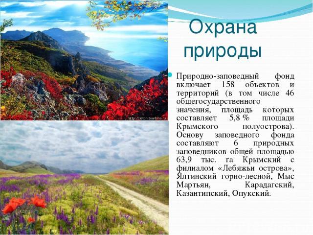 Охрана природы Природно-заповедный фонд включает 158 объектов и территорий (в том числе 46 общегосударственного значения, площадь которых составляет 5,8% площади Крымского полуострова). Основу заповедного фонда составляют 6 природных заповедников о…