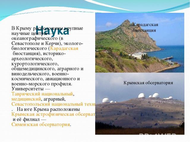 Наука В Крыму расположены крупные научные центры— океанографического (в Севастополе и Керчи), эколого-биологического (Карадагская биостанция), историко-археологического, курортологического, общемедицинского, аграрного и винодельческого, военно-косм…
