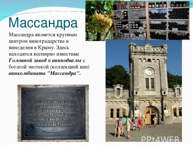 Массандра Массандра является крупным центром виноградарства и виноделия в Крыму. Здесь находятся всемирно известные Головной завод и винподвалы с богатой энотекой (коллекцией вин) винкомбината