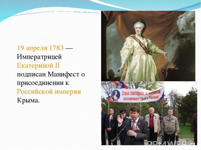 19 апреля 1783— Императрицей Екатериной II подписан Манифест о присоединении к Российской империи Крыма.