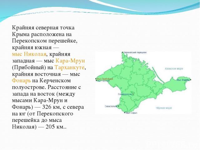 Крайняя северная точка Крыма расположена на Перекопском перешейке, крайняя южная— мыс Николая, крайняя западная— мыс Кара-Мрун (Прибойный) на Тарханкуте, крайняя восточная— мыс Фонарь на Керченском полуострове. Расстояние с запада на восток (межд…