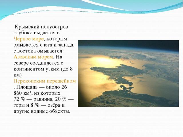 Крымский полуостров глубоко выдаётся в Чёрное море, которым омывается с юга и запада, с востока омывается Азовским морем. На севере соединяется с континентом узким (до 8 км) Перекопским перешейком. Площадь— около 26 860 км², из которых 72%— равни…