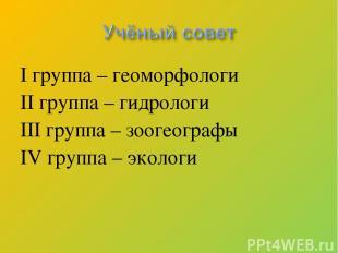 I группа – геоморфологи II группа – гидрологи III группа – зоогеографы IV группа