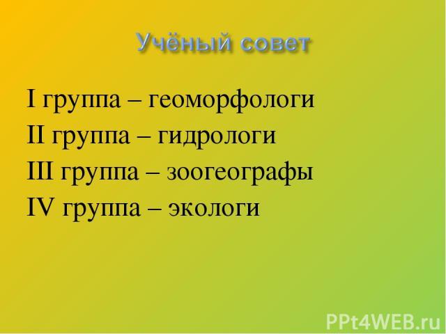 I группа – геоморфологи II группа – гидрологи III группа – зоогеографы IV группа – экологи