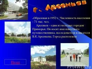 г.Образован в 1952 г. Численность населения - 71 тыс. чел.  Арсеньев - о
