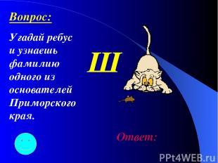 Ш Ответ: Вопрос: Угадай ребус и узнаешь фамилию одного из основателей Приморског