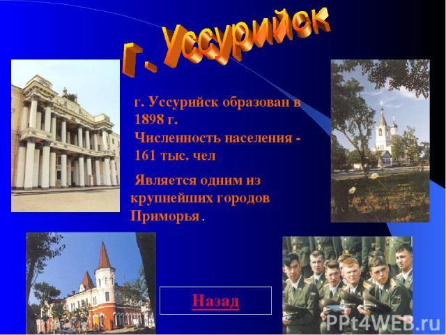г. Уссурийск образован в 1898 г. Численность населения - 161 тыс. чел Является одним из крупнейших городов Приморья . Назад