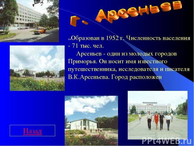 г.Образован в 1952 г. Численность населения - 71 тыс. чел.  Арсеньев - один из молодых городов Приморья. Он носит имя известного путешественника, исследователя и писателя В.К.Арсеньева. Город расположен Назад