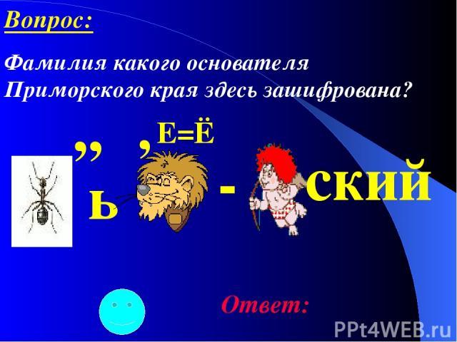 ,, ь , - Е=Ё ский Ответ: Вопрос: Фамилия какого основателя Приморского края здесь зашифрована?